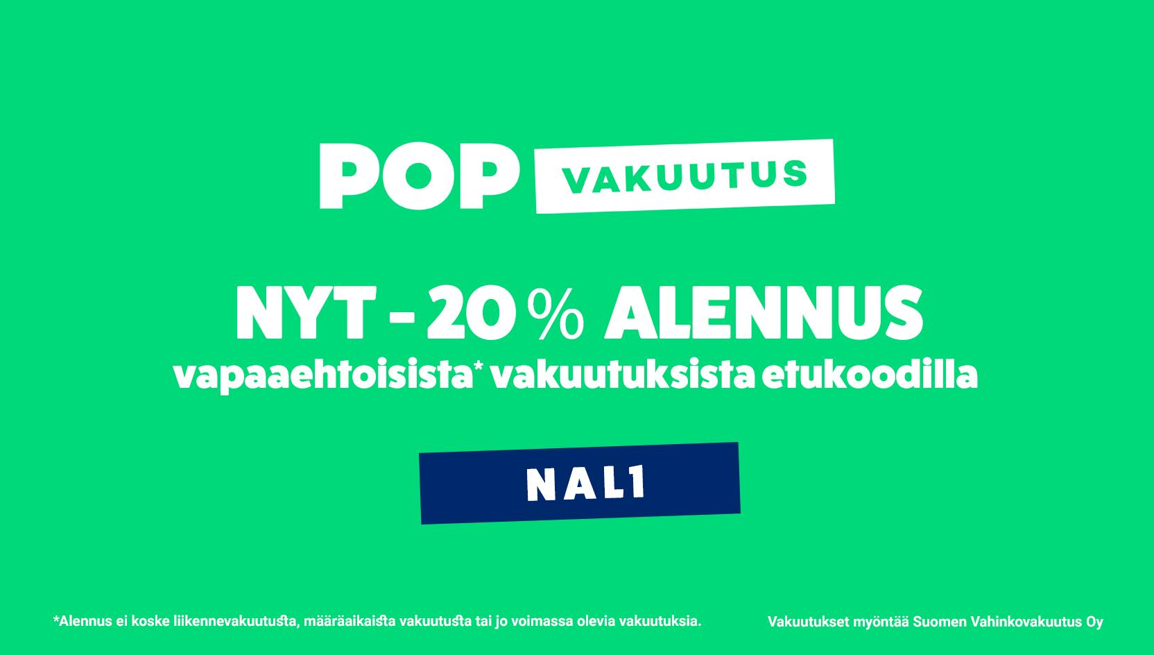 POP vakuutus. Nyt -20%-alennus vapaaehtoisista vakuutuksista alekoodilla NAL1. Alennus ei koske liikennevakuutusta, määräaikaista vakuutusta tai jo voimassa olevia vakuutuksia. Vakuutukset myöntää Suomen vahinkovakuutus oy